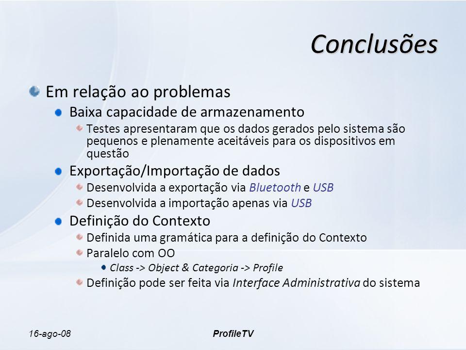 16-ago-08ProfileTV Conclusões Em relação ao problemas Baixa capacidade de armazenamento Testes apresentaram que os dados gerados pelo sistema são pequenos e plenamente aceitáveis para os dispositivos em questão Exportação/Importação de dados Desenvolvida a exportação via Bluetooth e USB Desenvolvida a importação apenas via USB Definição do Contexto Definida uma gramática para a definição do Contexto Paralelo com OO Class -> Object & Categoria -> Profile Definição pode ser feita via Interface Administrativa do sistema