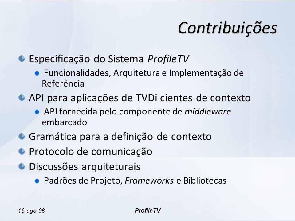 16-ago-08ProfileTV Contribuições Especificação do Sistema ProfileTV Funcionalidades, Arquitetura e Implementação de Referência API para aplicações de TVDi cientes de contexto API fornecida pelo componente de middleware embarcado Gramática para a definição de contexto Protocolo de comunicação Discussões arquiteturais Padrões de Projeto, Frameworks e Bibliotecas