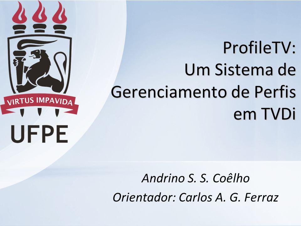 ProfileTV: Um Sistema de Gerenciamento de Perfis em TVDi Andrino S. S. Coêlho Orientador: Carlos A. G. Ferraz