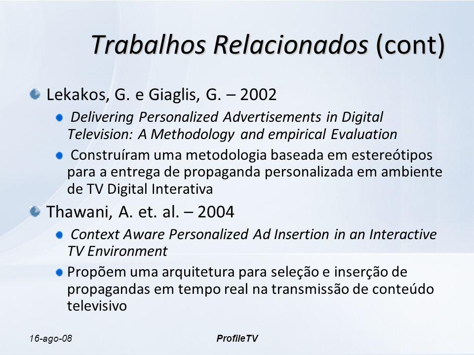 16-ago-08ProfileTV Trabalhos Relacionados (cont) Lekakos, G. e Giaglis, G. – 2002 Delivering Personalized Advertisements in Digital Television: A Meth
