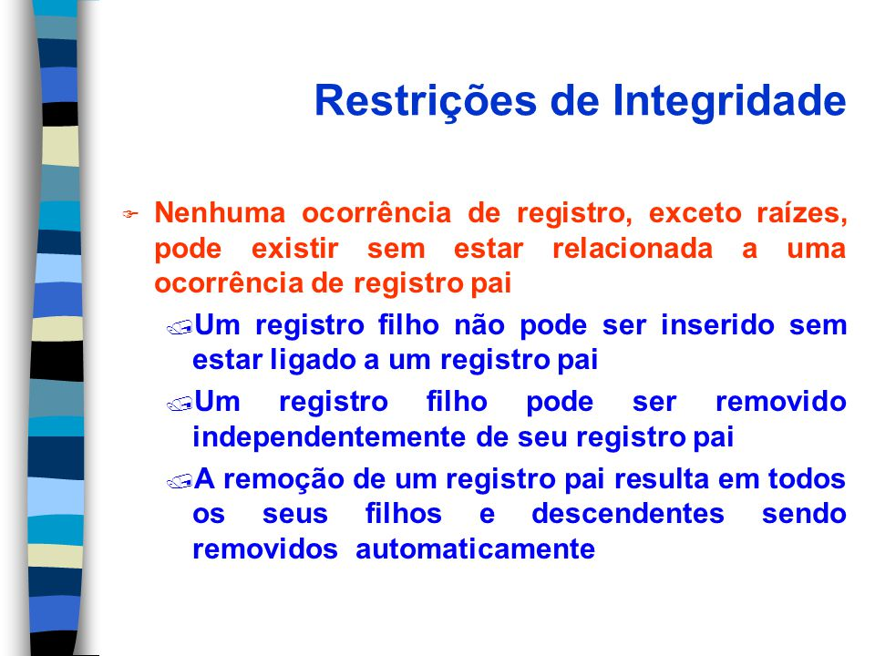 Restrições de Integridade F Nenhuma ocorrência de registro, exceto raízes, pode existir sem estar relacionada a uma ocorrência de registro pai / Um re