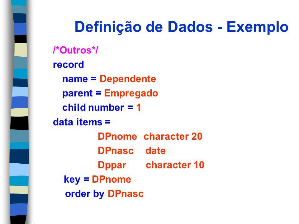 Definição de Dados - Exemplo /*Outros*/ record name = Dependente parent = Empregado child number = 1 data items = DPnome character 20 DPnasc date Dppar character 10 key = DPnome order by DPnasc