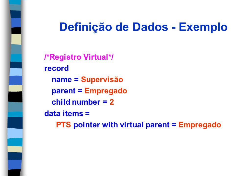 Definição de Dados - Exemplo /*Registro Virtual*/ record name = Supervisão parent = Empregado child number = 2 data items = PTS pointer with virtual parent = Empregado