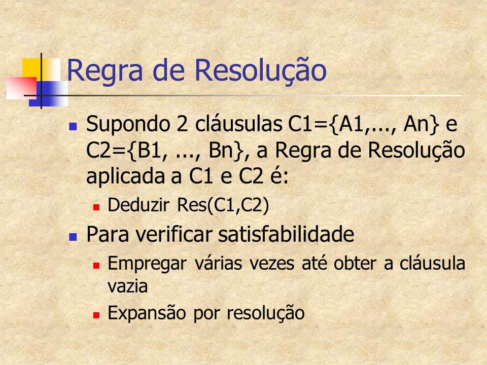Regra de Resolução Supondo 2 cláusulas C1={A1,..., An} e C2={B1,..., Bn}, a Regra de Resolução aplicada a C1 e C2 é: Deduzir Res(C1,C2) Para verificar satisfabilidade Empregar várias vezes até obter a cláusula vazia Expansão por resolução