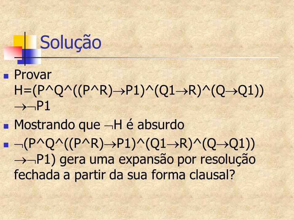 Solução Provar H=(P^Q^((P^R)  P1)^(Q1  R)^(Q  Q1))  P1 Mostrando que  H é absurdo  (P^Q^((P^R)  P1)^(Q1  R)^(Q  Q1))  P1) gera uma expansão por resolução fechada a partir da sua forma clausal?