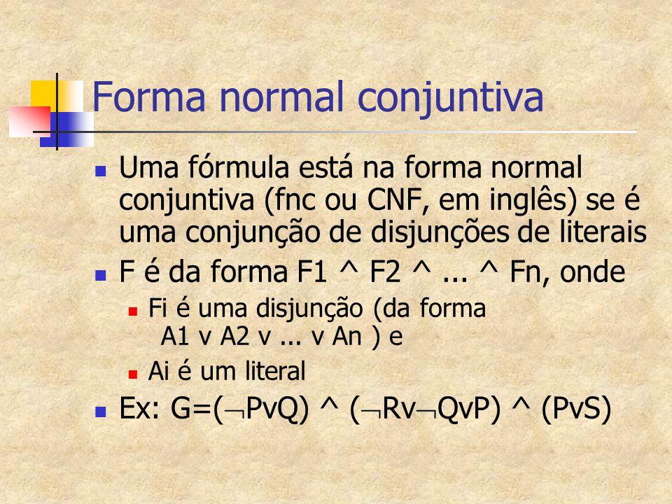 Forma normal conjuntiva Uma fórmula está na forma normal conjuntiva (fnc ou CNF, em inglês) se é uma conjunção de disjunções de literais F é da forma F1 ^ F2 ^...