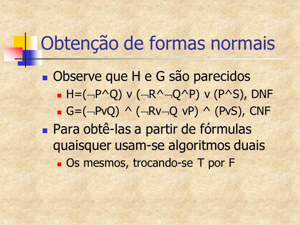 Obtenção de formas normais Observe que H e G são parecidos H=(  P^Q) v (  R^  Q^P) v (P^S), DNF G=(  PvQ) ^ (  Rv  Q vP) ^ (PvS), CNF Para obtê-las a partir de fórmulas quaisquer usam-se algoritmos duais Os mesmos, trocando-se T por F