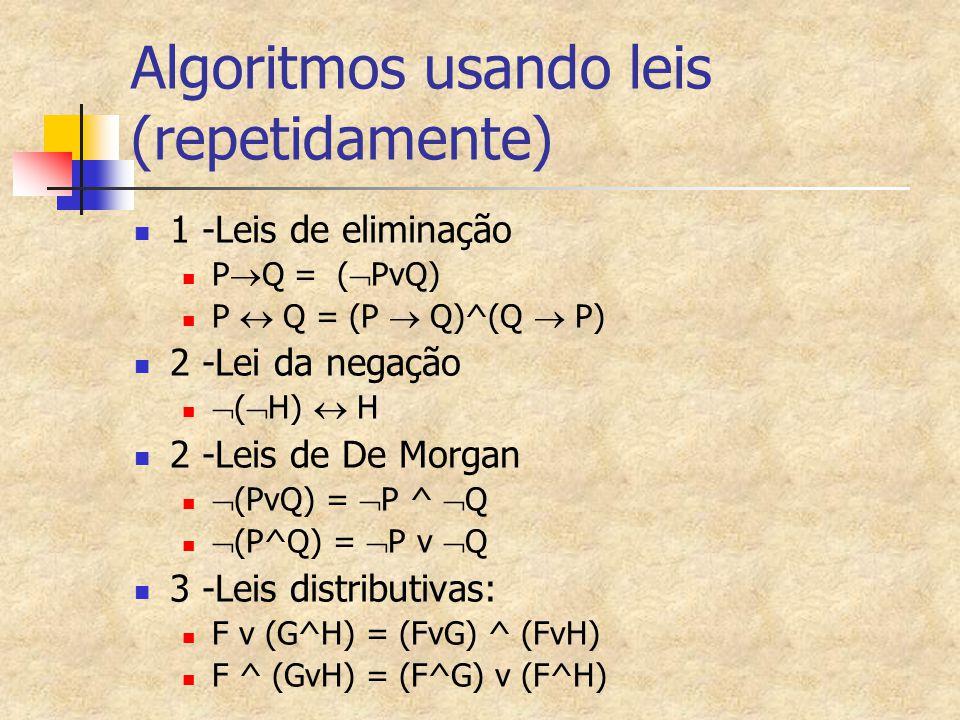 Algoritmos usando leis (repetidamente) 1 -Leis de eliminação P  Q = (  PvQ) P  Q = (P  Q)^(Q  P) 2 -Lei da negação  (  H)  H 2 -Leis de De Morgan  (PvQ) =  P ^  Q  (P^Q) =  P v  Q 3 -Leis distributivas: F v (G^H) = (FvG) ^ (FvH) F ^ (GvH) = (F^G) v (F^H)