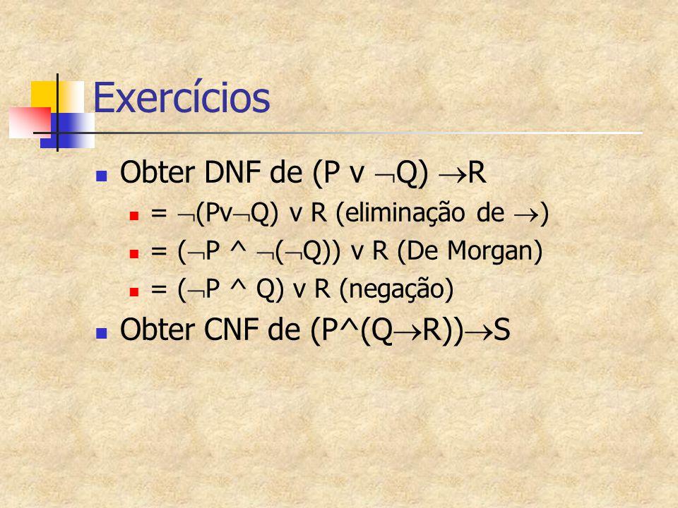 Exercícios Obter DNF de (P v  Q)  R =  (Pv  Q) v R (eliminação de  ) = (  P ^  (  Q)) v R (De Morgan) = (  P ^ Q) v R (negação) Obter CNF de (P^(Q  R))  S