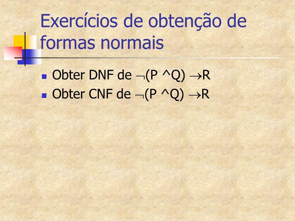 Exercícios de obtenção de formas normais Obter DNF de  (P ^Q)  R Obter CNF de  (P ^Q)  R