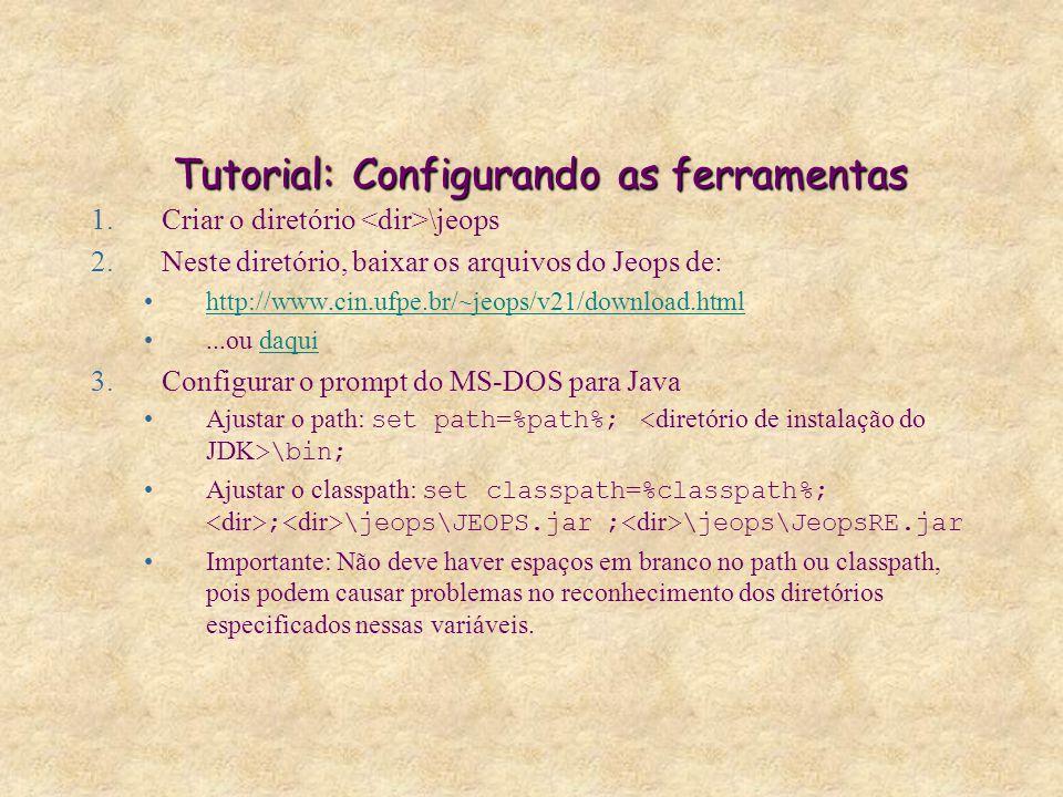 Tutorial: Configurando as ferramentas 1.Criar o diretório \jeops 2.Neste diretório, baixar os arquivos do Jeops de: http://www.cin.ufpe.br/~jeops/v21/download.html...ou daquidaqui 3.Configurar o prompt do MS-DOS para Java Ajustar o path: set path=%path%; \bin; Ajustar o classpath: set classpath=%classpath%; ; \jeops\JEOPS.jar ; \jeops\JeopsRE.jar Importante: Não deve haver espaços em branco no path ou classpath, pois podem causar problemas no reconhecimento dos diretórios especificados nessas variáveis.