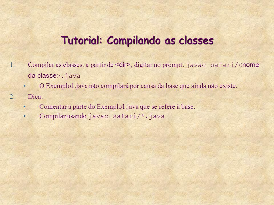 Tutorial: Compilando as classes 1.Compilar as classes: a partir de, digitar no prompt: javac safari/.java O Exemplo1.java não compilará por causa da base que ainda não existe.