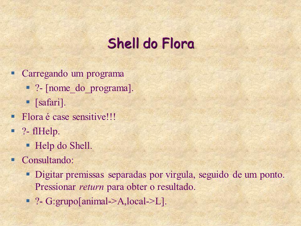 Shell do Flora  Carregando um programa  ?- [nome_do_programa].  [safari].  Flora é case sensitive!!!  ?- flHelp.  Help do Shell.  Consultando: