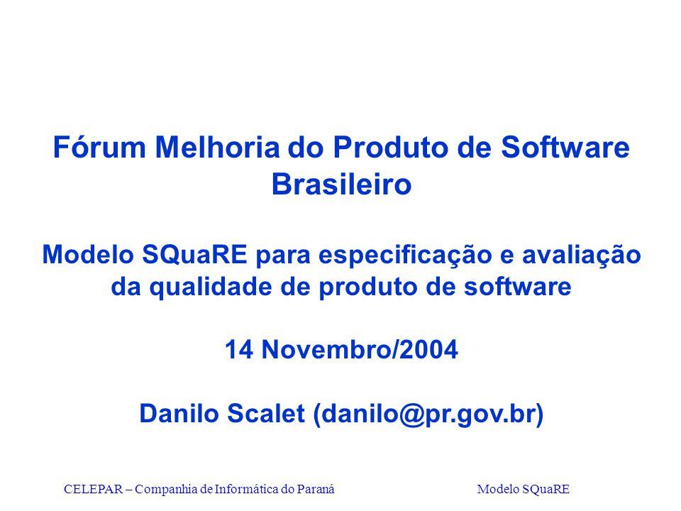CELEPAR – Companhia de Informática do Paraná Modelo SQuaRE Fórum Melhoria do Produto de Software Brasileiro Modelo SQuaRE para especificação e avaliaç