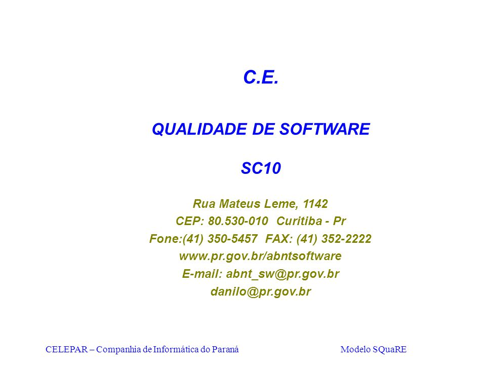 CELEPAR – Companhia de Informática do Paraná Modelo SQuaRE C.E. QUALIDADE DE SOFTWARE SC10 Rua Mateus Leme, 1142 CEP: 80.530-010 Curitiba - Pr Fone:(4