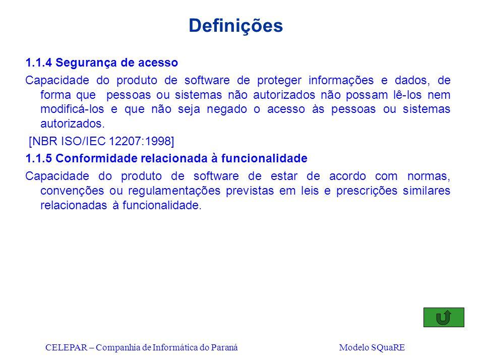 CELEPAR – Companhia de Informática do Paraná Modelo SQuaRE Definições 1.1.4 Segurança de acesso Capacidade do produto de software de proteger informaç