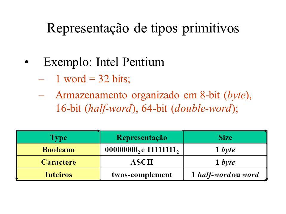 Representação de tipos primitivos Exemplo: Intel Pentium –1 word = 32 bits; –Armazenamento organizado em 8-bit (byte), 16-bit (half-word), 64-bit (double-word); TypeRepresentaçãoSize Booleano00000000 2 e 11111111 2 1 byte CaractereASCII1 byte Inteirostwos-complement1 half-word ou word
