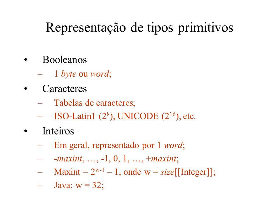 Representação de tipos primitivos Booleanos –1 byte ou word; Caracteres –Tabelas de caracteres; –ISO-Latin1 (2 8 ), UNICODE (2 16 ), etc. Inteiros –Em
