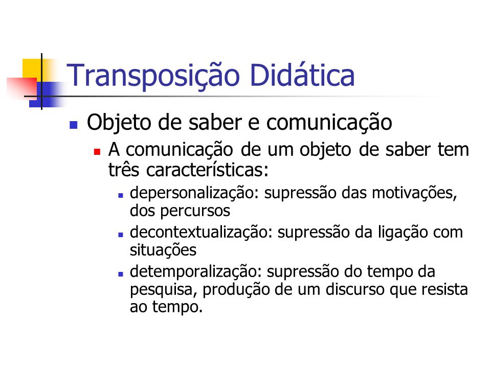 Transposição Didática Objeto de saber e comunicação A comunicação de um objeto de saber tem três características: depersonalização: supressão das moti
