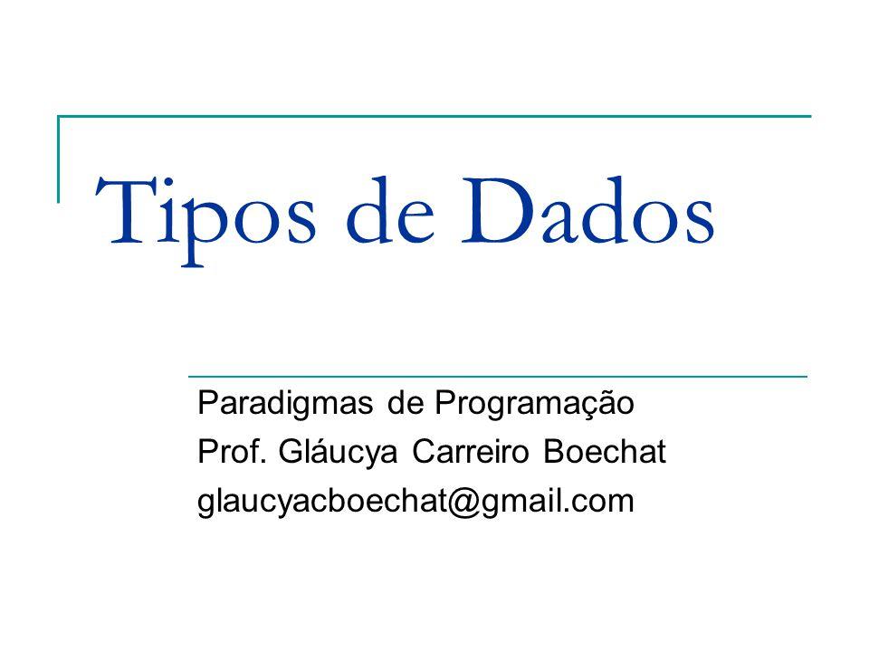 Tipos de Dados Paradigmas de Programação Prof. Gláucya Carreiro Boechat glaucyacboechat@gmail.com