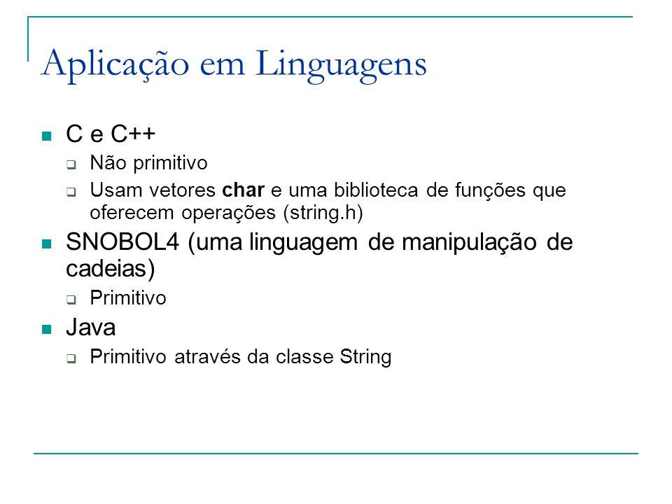 Aplicação em Linguagens C e C++  Não primitivo  Usam vetores char e uma biblioteca de funções que oferecem operações (string.h) SNOBOL4 (uma linguagem de manipulação de cadeias)  Primitivo Java  Primitivo através da classe String