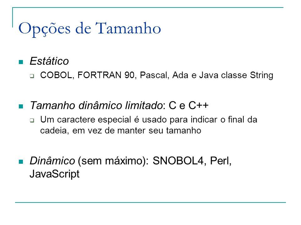 Opções de Tamanho Estático  COBOL, FORTRAN 90, Pascal, Ada e Java classe String Tamanho dinâmico limitado: C e C++  Um caractere especial é usado para indicar o final da cadeia, em vez de manter seu tamanho Dinâmico (sem máximo): SNOBOL4, Perl, JavaScript
