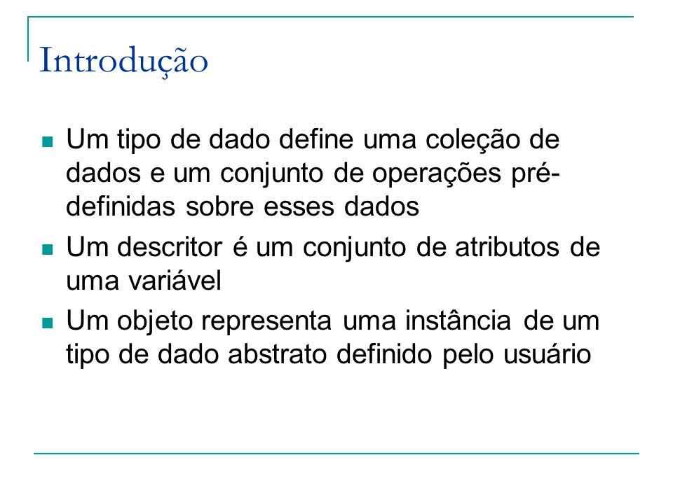 Introdução Um tipo de dado define uma coleção de dados e um conjunto de operações pré- definidas sobre esses dados Um descritor é um conjunto de atributos de uma variável Um objeto representa uma instância de um tipo de dado abstrato definido pelo usuário