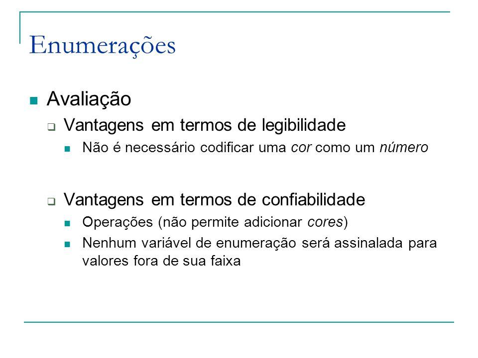 Enumerações Avaliação  Vantagens em termos de legibilidade Não é necessário codificar uma cor como um número  Vantagens em termos de confiabilidade Operações (não permite adicionar cores) Nenhum variável de enumeração será assinalada para valores fora de sua faixa