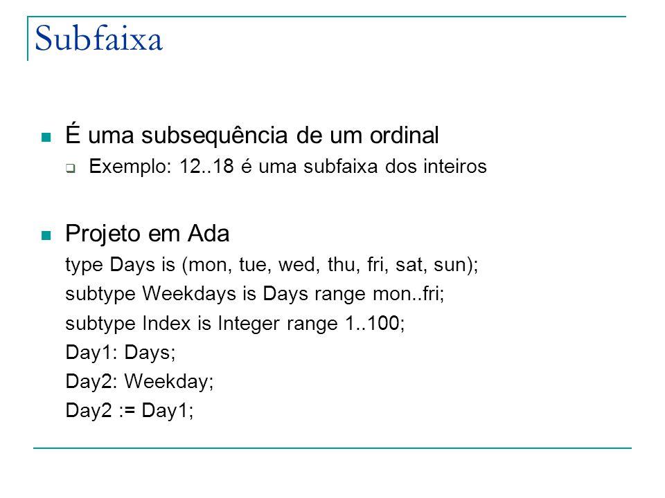Subfaixa É uma subsequência de um ordinal  Exemplo: 12..18 é uma subfaixa dos inteiros Projeto em Ada type Days is (mon, tue, wed, thu, fri, sat, sun); subtype Weekdays is Days range mon..fri; subtype Index is Integer range 1..100; Day1: Days; Day2: Weekday; Day2 := Day1;