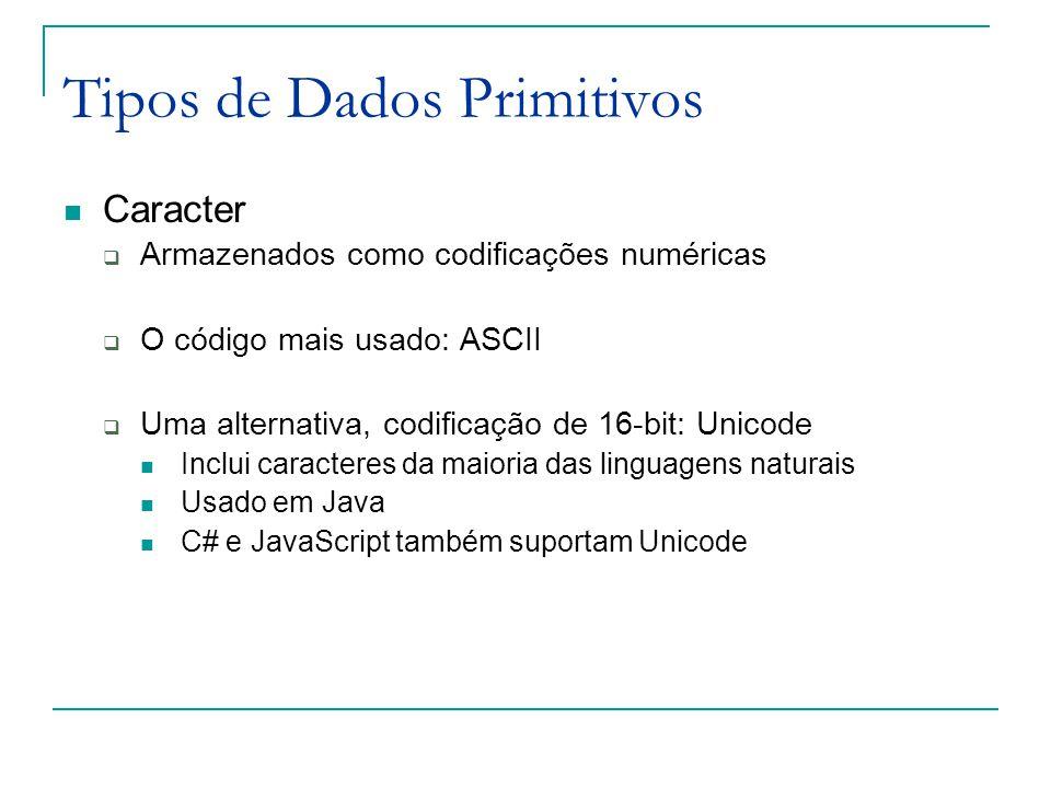 Tipos de Dados Primitivos Caracter  Armazenados como codificações numéricas  O código mais usado: ASCII  Uma alternativa, codificação de 16-bit: Unicode Inclui caracteres da maioria das linguagens naturais Usado em Java C# e JavaScript também suportam Unicode