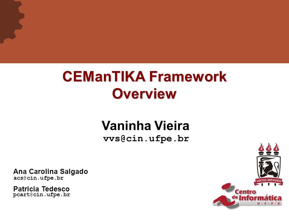 CEManTIKA Framework Overview Vaninha Vieira vvs@cin.ufpe.br Ana Carolina Salgado acs@cin.ufpe.br Patricia Tedesco pcart@cin.ufpe.br