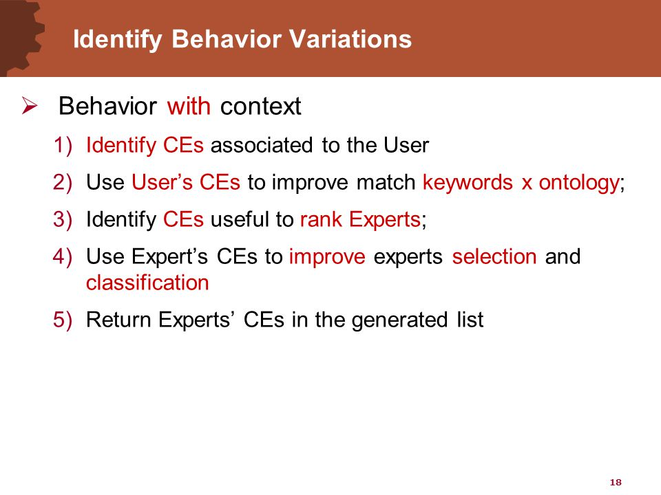 18 Identify Behavior Variations  Behavior with context 1)Identify CEs associated to the User 2)Use User's CEs to improve match keywords x ontology; 3)Identify CEs useful to rank Experts; 4)Use Expert's CEs to improve experts selection and classification 5)Return Experts' CEs in the generated list