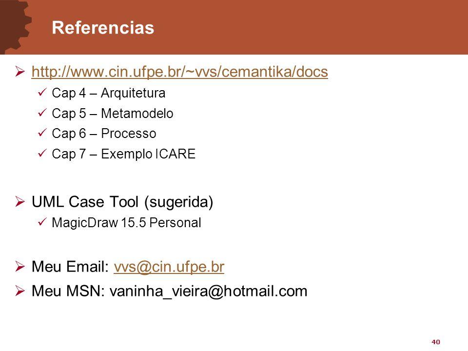 40 Referencias  http://www.cin.ufpe.br/~vvs/cemantika/docs http://www.cin.ufpe.br/~vvs/cemantika/docs Cap 4 – Arquitetura Cap 5 – Metamodelo Cap 6 – Processo Cap 7 – Exemplo ICARE  UML Case Tool (sugerida) MagicDraw 15.5 Personal  Meu Email: vvs@cin.ufpe.brvvs@cin.ufpe.br  Meu MSN: vaninha_vieira@hotmail.com