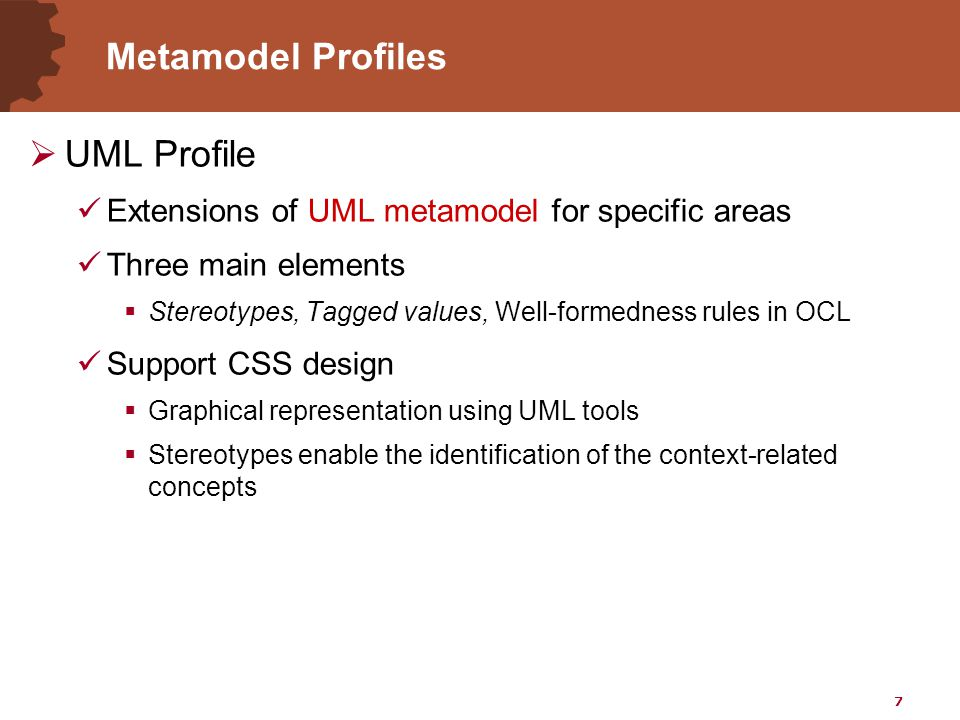 7 Metamodel Profiles  UML Profile Extensions of UML metamodel for specific areas Three main elements  Stereotypes, Tagged values, Well-formedness rules in OCL Support CSS design  Graphical representation using UML tools  Stereotypes enable the identification of the context-related concepts