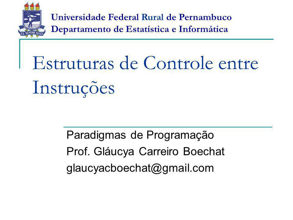 Estruturas de Controle entre Instruções Paradigmas de Programação Prof. Gláucya Carreiro Boechat glaucyacboechat@gmail.com Universidade Federal Rural
