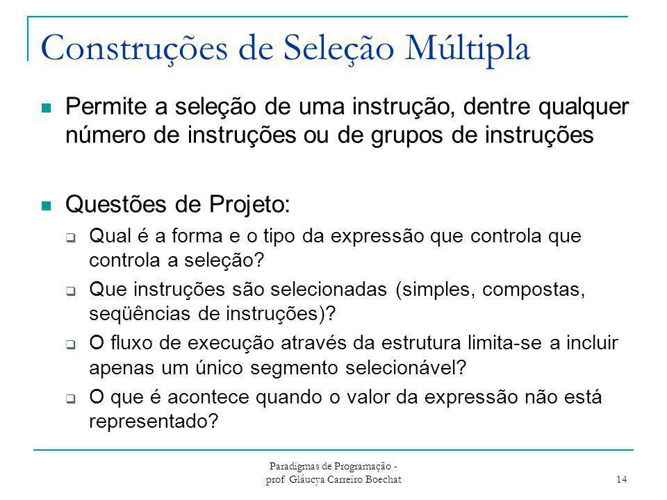 Paradigmas de Programação - prof Gláucya Carreiro Boechat 14 Construções de Seleção Múltipla Permite a seleção de uma instrução, dentre qualquer númer