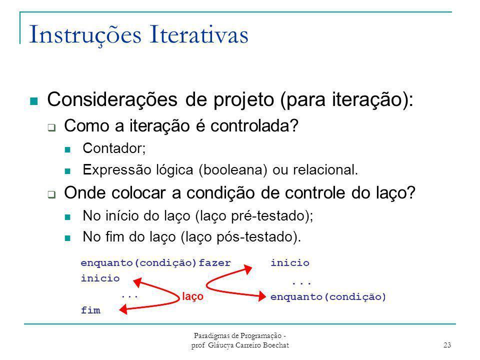 Instruções Iterativas Considerações de projeto (para iteração):  Como a iteração é controlada? Contador; Expressão lógica (booleana) ou relacional. 