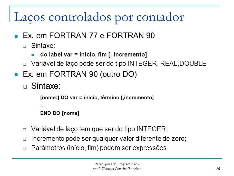 Laços controlados por contador Ex. em FORTRAN 77 e FORTRAN 90  Sintaxe: do label var = início, fim [, incremento]  Variável de laço pode ser do tipo