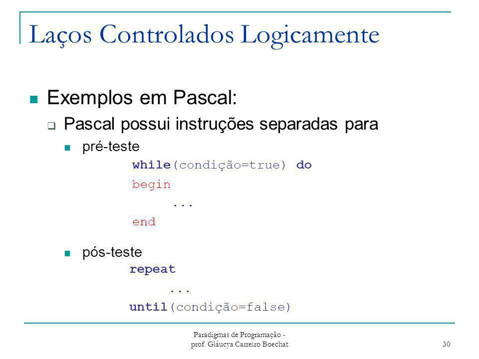 Laços Controlados Logicamente Exemplos em Pascal:  Pascal possui instruções separadas para pré-teste pós-teste Paradigmas de Programação - prof Gláuc