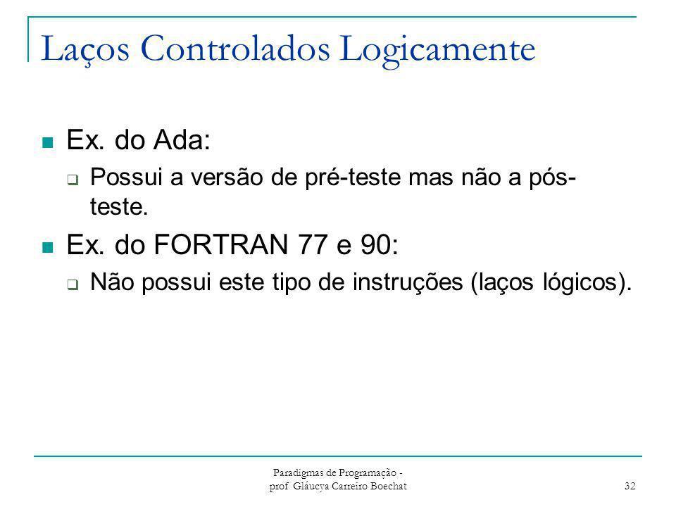 Laços Controlados Logicamente Ex. do Ada:  Possui a versão de pré-teste mas não a pós- teste. Ex. do FORTRAN 77 e 90:  Não possui este tipo de instr
