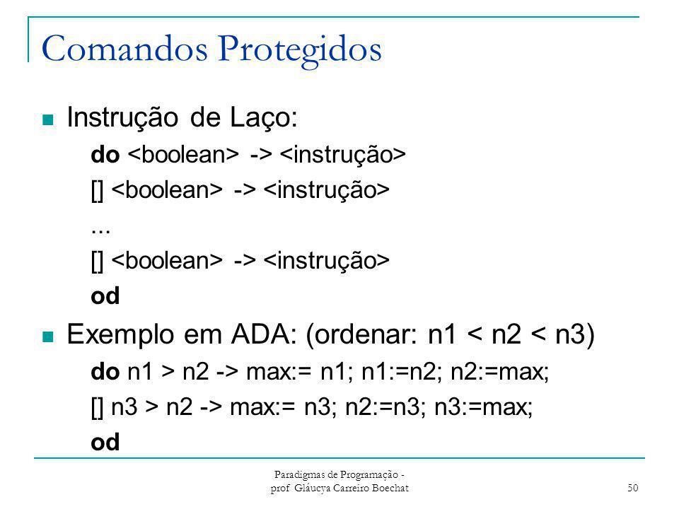 Comandos Protegidos Instrução de Laço: do -> [] ->... [] -> od Exemplo em ADA: (ordenar: n1 < n2 < n3) do n1 > n2 -> max:= n1; n1:=n2; n2:=max; [] n3