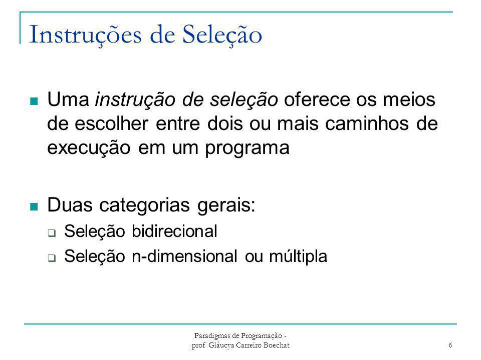 Paradigmas de Programação - prof Gláucya Carreiro Boechat 6 Instruções de Seleção Uma instrução de seleção oferece os meios de escolher entre dois ou