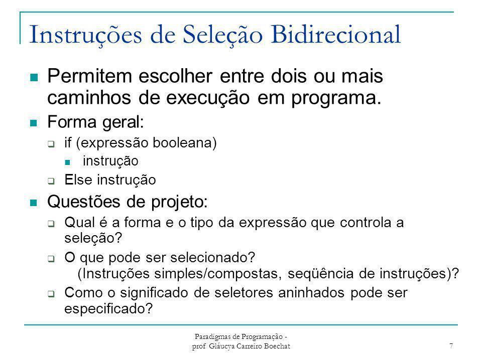 Paradigmas de Programação - prof Gláucya Carreiro Boechat 7 Instruções de Seleção Bidirecional Permitem escolher entre dois ou mais caminhos de execuç