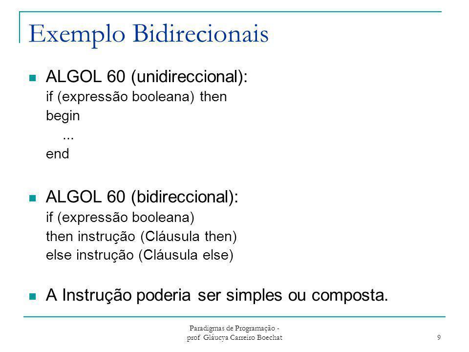 Paradigmas de Programação - prof Gláucya Carreiro Boechat 9 Exemplo Bidirecionais ALGOL 60 (unidireccional): if (expressão booleana) then begin... end