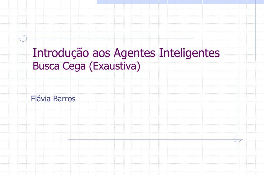 Introdução aos Agentes Inteligentes Busca Cega (Exaustiva) Flávia Barros