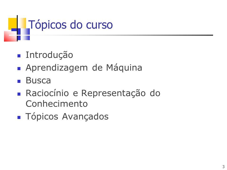 3 3 Tópicos do curso Introdução Aprendizagem de Máquina Busca Raciocínio e Representação do Conhecimento Tópicos Avançados