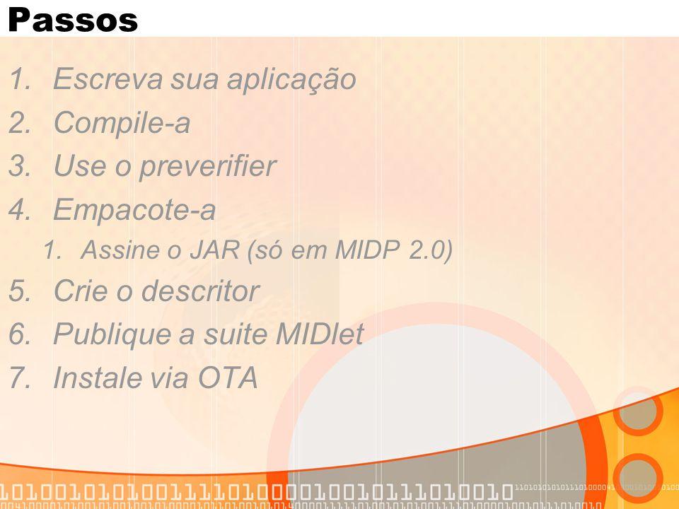Passos 1.Escreva sua aplicação 2.Compile-a 3.Use o preverifier 4.Empacote-a 1.Assine o JAR (só em MIDP 2.0) 5.Crie o descritor 6.Publique a suite MIDlet 7.Instale via OTA