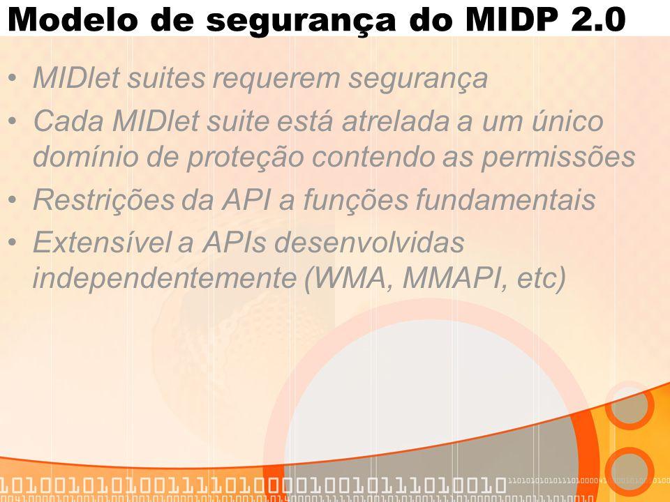 Modelo de segurança do MIDP 2.0 MIDlet suites requerem segurança Cada MIDlet suite está atrelada a um único domínio de proteção contendo as permissões Restrições da API a funções fundamentais Extensível a APIs desenvolvidas independentemente (WMA, MMAPI, etc)