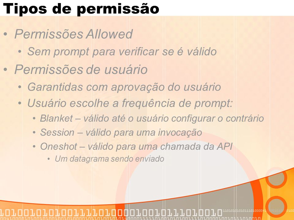 Tipos de permissão Permissões Allowed Sem prompt para verificar se é válido Permissões de usuário Garantidas com aprovação do usuário Usuário escolhe a frequência de prompt: Blanket – válido até o usuário configurar o contrário Session – válido para uma invocação Oneshot – válido para uma chamada da API Um datagrama sendo enviado