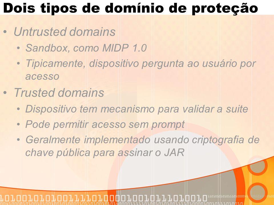 Dois tipos de domínio de proteção Untrusted domains Sandbox, como MIDP 1.0 Tipicamente, dispositivo pergunta ao usuário por acesso Trusted domains Dispositivo tem mecanismo para validar a suite Pode permitir acesso sem prompt Geralmente implementado usando criptografia de chave pública para assinar o JAR